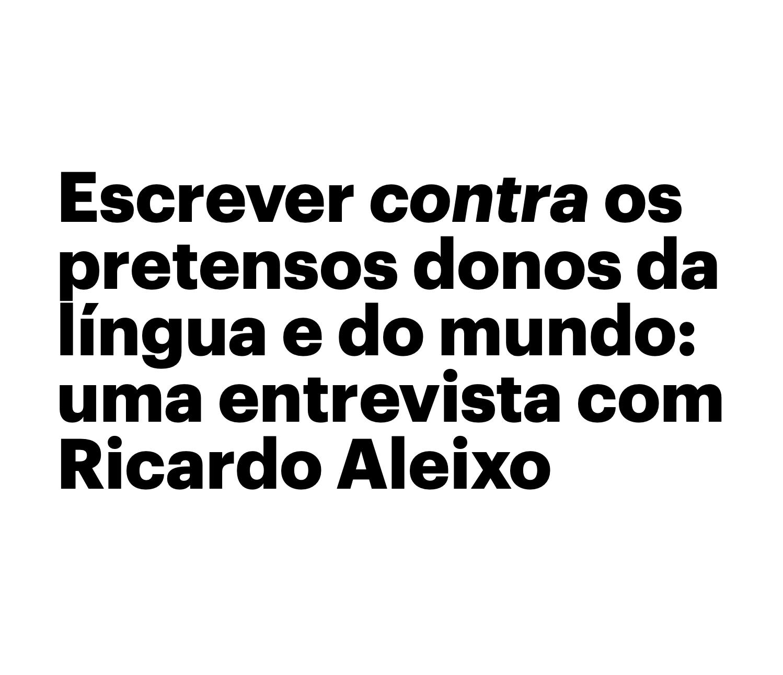 Escrever contra os pretensos donos da língua e do mundo — Ricardo Aleixo